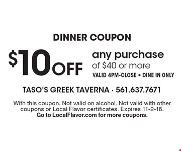 Dinner Coupon $10 off any purchase of $40 or more Valid 4pm-close - Dine in only. With this coupon. Not valid on alcohol. Not valid with other coupons or Local Flavor certificates. Expires 11-2-18. Go to LocalFlavor.com for more coupons.