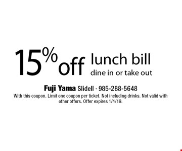 15% off lunch bill dine in or take out . With this coupon. Limit one coupon per ticket. Not including drinks. Not valid with other offers. Offer expires 1/4/19.