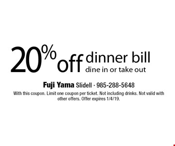 20% off dinner bill dine in or take out. With this coupon. Limit one coupon per ticket. Not including drinks. Not valid with other offers. Offer expires 1/4/19.