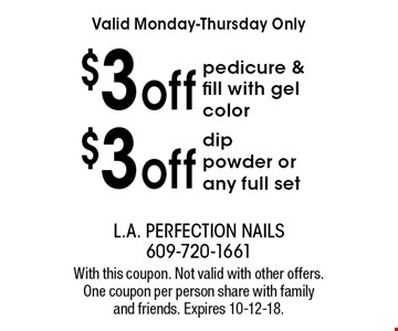 Valid Monday-Thursday Only $3 off dip powder or any full set. $3off pedicure & fill with gel color. With this coupon. Not valid with other offers. One coupon per person share with family and friends. Expires 10-12-18.