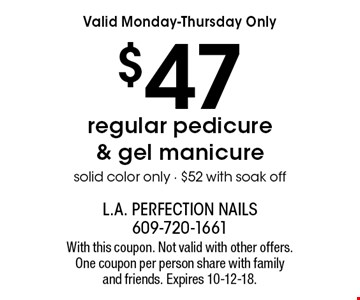 Valid Monday-Thursday Only $47 regular pedicure & gel manicure solid color only - $52 with soak off. With this coupon. Not valid with other offers. One coupon per person share with family and friends. Expires 10-12-18.