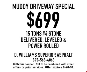 $699 muddy driveway special 15 tons #4 stone delivered, leveled & power rolled. With this coupon. Not to be combined with other offers or prior services. Offer expires 9-28-18.