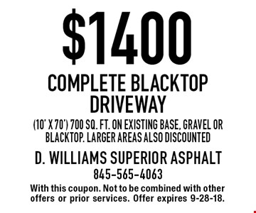 $1400 Complete Blacktop Driveway (10' x 70') 700 sq. ft. on existing base, gravel or blacktop. Larger areas also discounted. With this coupon. Not to be combined with other offers or prior services. Offer expires 9-28-18.