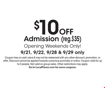 $10 off Admission (reg.$35) Opening Weekends Only! 9/21, 9/22, 9/28 & 9/29 only. Coupon has no cash value & may not be redeemed with any other discount, promotion, or offer. Discount cannot be applied towards a previous purchase or online. Coupon valid for up to 2 people. Not valid on group sales. Other restrictions may apply. Go to LocalFlavor.com for more coupons.