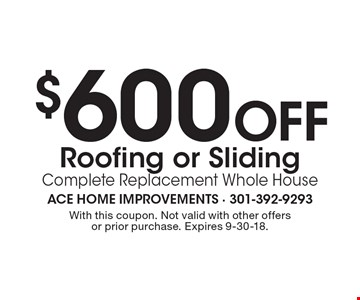 $600 Off Roofing or Sliding Complete Replacement Whole House. With this coupon. Not valid with other offers or prior purchase. Expires 9-30-18.