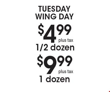 Tuesday Wing Day $9.991 dozen plus tax . $4.991/2 dozen plus tax .