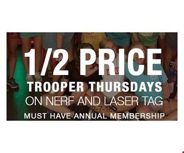 1/2 Price Trooper Thursdays on Nerf and Laser Tag. Must have annual membership. Exp. 12-7-18.