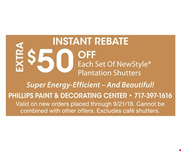 Extra $50 Off Each Set Of New Style Plantation Shutters. Super Energy-Efficient - And Beautiful! Valid on new orders placed through 9/21/28. Cannot be combined with other offers. Excludes cafe shutters.