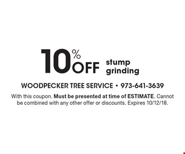 10% off stump grinding. With this coupon. Must be presented at time of estimate. Cannot be combined with any other offer or discounts. Expires 10/12/18.