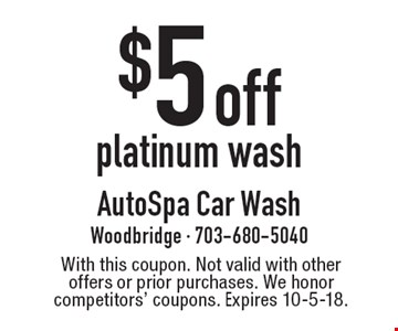 $5 off platinum wash. With this coupon. Not valid with other offers or prior purchases. We honor competitors' coupons. Expires 10-5-18.