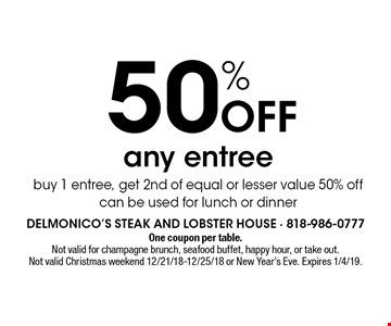50% Off any entree. Buy 1 entree, get 2nd of equal or lesser value 50% off can be used for lunch or dinner. One coupon per table. Not valid for champagne brunch, seafood buffet, happy hour, or take out. Not valid Christmas weekend 12/21/18-12/25/18 or New Year's Eve. Expires 1/4/19.