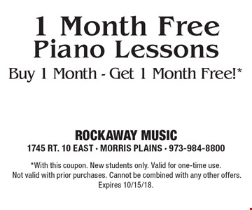 1 Month Free Piano Lessons. Buy 1 Month - Get 1 Month Free!*. *With this coupon. New students only. Valid for one-time use.Not valid with prior purchases. Cannot be combined with any other offers. Expires 10/15/18.