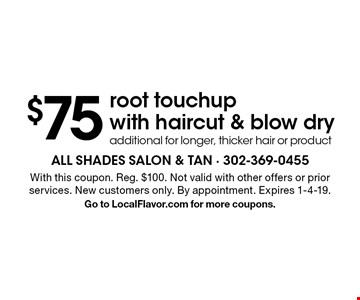 $75 root touchup with haircut & blow dry additional for longer, thicker hair or product. With this coupon. Reg. $100. Not valid with other offers or prior services. New customers only. By appointment. Expires 1-4-19. Go to LocalFlavor.com for more coupons.