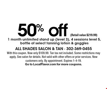 50% off 1 month unlimited stand up (level 3), 4 sessions level 5, bottle of select tanning lotion & goggles (Retail value $219.99). With this coupon. Now only $109.99. Tan tax not included. Some restrictions may apply. See salon for details. Not valid with other offers or prior services. New customers only. By appointment. Expires 1-4-19.Go to LocalFlavor.com for more coupons.