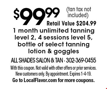 $99.991 month unlimited tanning level 2, 4 sessions level 5, bottle of select tanning lotion & goggles(tan tax not included). With this coupon. Not valid with other offers or prior services. New customers only. By appointment. Expires 1-4-19. Go to LocalFlavor.com for more coupons.