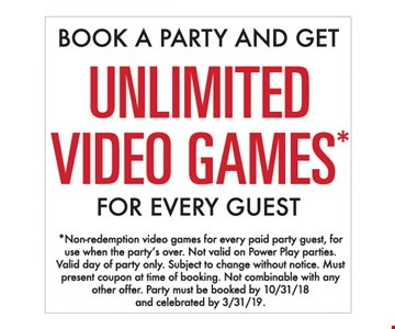 Book a party and get unlimited video games for every guest. Non-redemption video games for every paid party guest, for use when the party's over. Not valid on Power Play parties. Valid day of party only. Subject to change without notice. Must present coupon at time of booking. Not combinable with any other offer. Party must be booked by 10.31.18 and celebrated by 3.31.19