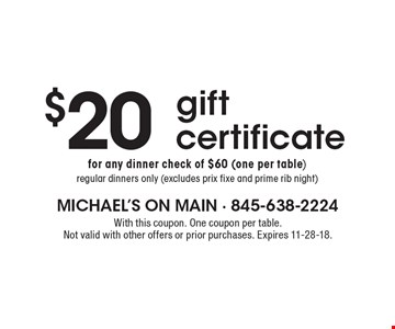 $20 gift certificate for any dinner check of $60 (one per table)regular dinners only (excludes prix fixe and prime rib night). With this coupon. One coupon per table. Not valid with other offers or prior purchases. Expires 11-28-18.
