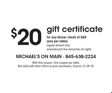 $20 gift certificatefor any dinner check of $60 (one per table)regular dinners only (excludes prix fixe and prime rib night). With this coupon. One coupon per table. Not valid with other offers or prior purchases. Expires 12-28-18.