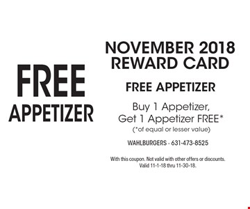 November 2018 Reward Card: FREE Appetizer. Buy 1 Appetizer, Get 1 Appetizer FREE (of equal or lesser value). With this coupon. Not valid with other offers or discounts. Valid 11-1-18 thru 11-30-18.