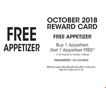 OCTOBER 2018 Reward Card: FREE Appetizer. Buy 1 Appetizer, Get 1 Appetizer FREE (of equal or lesser value). With this coupon. Not valid with other offers or discounts. Valid 10-1-18 thru 10-31-18.