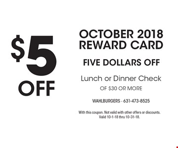 OCTOBER 2018 Reward Card: $5 OFF Lunch or Dinner Check of $30 or more. With this coupon. Not valid with other offers or discounts. Valid 10-1-18 thru 10-31-18.