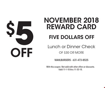 NOVEMBER 2018 Reward Card: $5 OFF Lunch or Dinner Check of $30 or more. With this coupon. Not valid with other offers or discounts. Valid 11-1-18 thru 11-30-18.