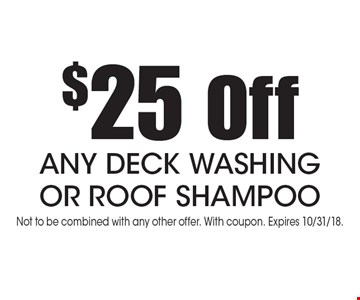 $25 Off ANY DECK WASHING OR ROOF SHAMPOO. Not to be combined with any other offer. With coupon. Expires 10/31/18.