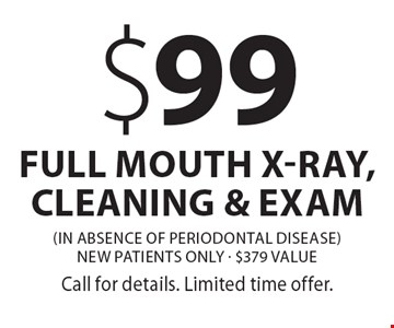 $99 full mouth x-ray, cleaning & exam (in absence of periodontal disease) New patients only - $379 value. Call for details. Limited time offer.