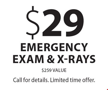 $29 emergency exam & x-rays $259 value. Call for details. Limited time offer.
