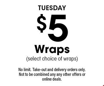 TUESDAY - $5 Wraps (select choice of wraps). No limit. Take-out and delivery orders only. Not to be combined any any other offers or online deals.
