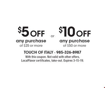 $5 Off any purchase of $25 or more. $10 Off any purchase of $50 or more. With this coupon. Not valid with other offers, LocalFlavor certificates, take-out. Expires 3-15-19.