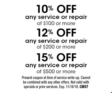 15% OFF any service or repair of $500 or more OR 12% OFF any service or repair of $200 or more OR 10% OFF any service or repair of $100 or more. Present coupon at time of service write-up. Cannot be combined with any other offers. Not valid with specials or prior services. Exp. 11/16/18. CM07