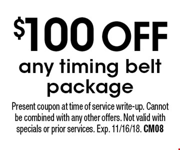 $100 OFFany timing belt package. Present coupon at time of service write-up. Cannot be combined with any other offers. Not valid with specials or prior services. Exp. 11/16/18. CM08
