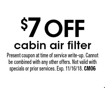 $7 OFF cabin air filter. Present coupon at time of service write-up. Cannot be combined with any other offers. Not valid with specials or prior services. Exp. 11/16/18. CM06