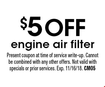 $5 OFF engine air filter. Present coupon at time of service write-up. Cannot be combined with any other offers. Not valid with specials or prior services. Exp. 11/16/18. CM05