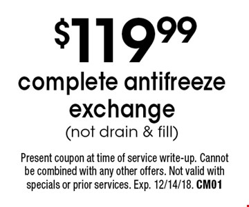 $119.99 complete antifreeze exchange (not drain & fill). Present coupon at time of service write-up. Cannot be combined with any other offers. Not valid with specials or prior services. Exp. 12/14/18. CM01
