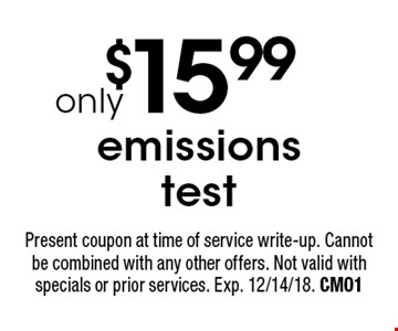 $15.99 emissions test. Present coupon at time of service write-up. Cannot be combined with any other offers. Not valid with specials or prior services. Exp. 12/14/18. CM01