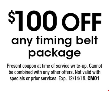 $100 OFF any timing belt package. Present coupon at time of service write-up. Cannot be combined with any other offers. Not valid with specials or prior services. Exp. 12/14/18. CM01