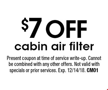 $7 OFF cabin air filter. Present coupon at time of service write-up. Cannot be combined with any other offers. Not valid with specials or prior services. Exp. 12/14/18. CM01