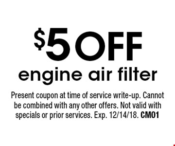 $5 OFF engine air filter. Present coupon at time of service write-up. Cannot be combined with any other offers. Not valid with specials or prior services. Exp. 12/14/18. CM01