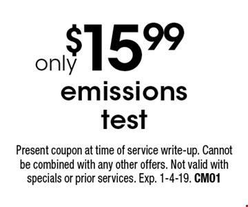 $15.99 emissions test. Present coupon at time of service write-up. Cannot be combined with any other offers. Not valid with specials or prior services. Exp. 1-4-19. CM01