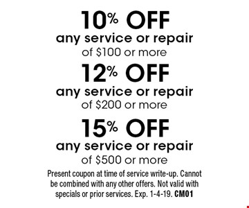 10% OFF any service or repair of $100 or more, 12% OFF any service or repair of $200 or more, 15% OFF any service or repair of $500 or more. Present coupon at time of service write-up. Cannot be combined with any other offers. Not valid with specials or prior services. Exp. 1-4-19. CM01