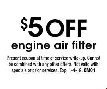 $5 OFF engine air filter. Present coupon at time of service write-up. Cannot be combined with any other offers. Not valid with specials or prior services. Exp. 1-4-19. CM01