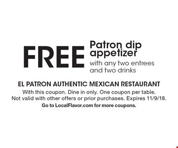 Free Patron dip appetizer with any two entrees and two drinks. With this coupon. Dine in only. One coupon per table. Not valid with other offers or prior purchases. Expires 11/9/18. Go to LocalFlavor.com for more coupons.