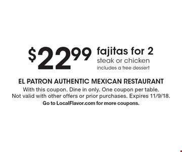 $22.99 fajitas for 2 steak or chicken includes a free dessert. With this coupon. Dine in only. One coupon per table. Not valid with other offers or prior purchases. Expires 11/9/18. Go to LocalFlavor.com for more coupons.