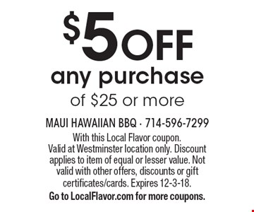 $5 OFF any purchase of $25 or more. With this Local Flavor coupon. Valid at Westminster location only. Discount applies to item of equal or lesser value. Not valid with other offers, discounts or gift certificates/cards. Expires 12-3-18. Go to LocalFlavor.com for more coupons.