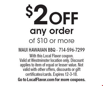 $2 OFF any order of $10 or more. With this Local Flavor coupon. Valid at Westminster location only. Discount applies to item of equal or lesser value. Not valid with other offers, discounts or gift certificates/cards. Expires 12-3-18. Go to LocalFlavor.com for more coupons.