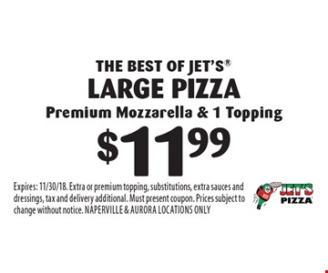 THE BEST OF JET'S. $11.99 large pizza premium mozzarella & 1 topping. Expires: 11/30/18. Extra or premium topping, substitutions, extra sauces and dressings, tax and delivery additional. Must present coupon. Prices subject to change without notice. Naperville & Aurora locations only.