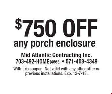 $750 off any porch enclosure. With this coupon. Not valid with any other offer or previous installations. Exp. 12-7-18.