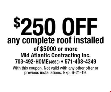 $250 off any complete roof installed of $5000 or more. With this coupon. Not valid with any other offer or previous installations. Exp. 6-21-19.